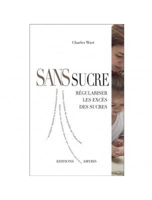 Sans Sucre - Régulariser les excès de Sucre 167 pages - Charles Wart