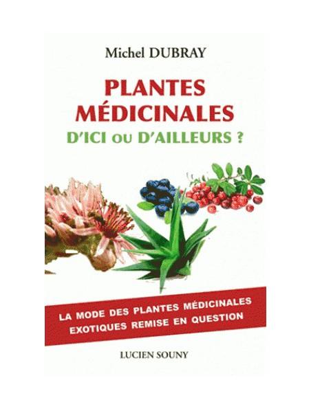 Plantes médicinales d'ici ou d'ailleurs ? - Les plantes exotiques remises en question 256 pages - Michel Dubray
