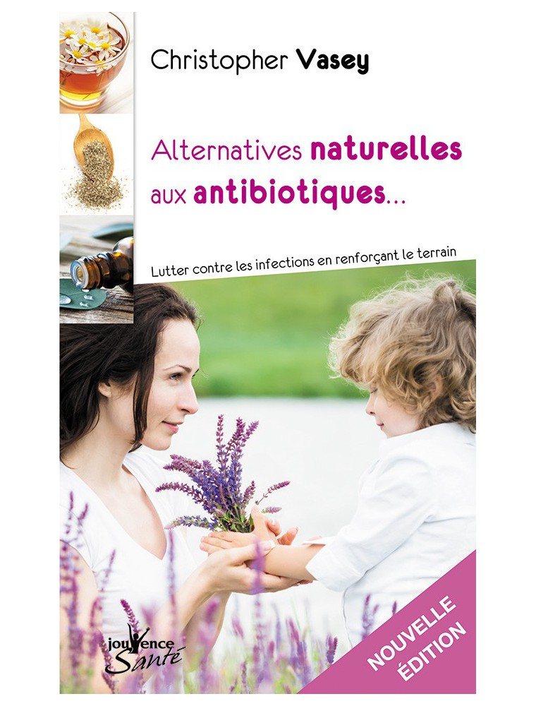 Alternatives naturelles aux antibiotiques - Lutter contre les infections 224 pages - Christopher Vasey